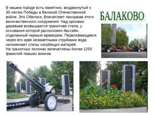 В нашем городе есть памятник, воздвигнутый к 30-летию Победы в Великой Отечес