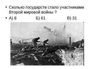Сколько государств стало участниками Второй мировой войны ? А) 8 Б) 61 В) 31