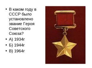 В каком году в СССР было установлено звание Героя Советского Союза? А) 1934г