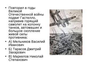 Повторил в годы Великой Отечественной войны подвиг Гастелло, направив горящий
