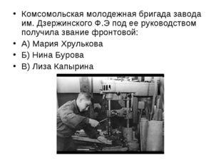 Комсомольская молодежная бригада завода им. Дзержинского Ф.Э под ее руководст