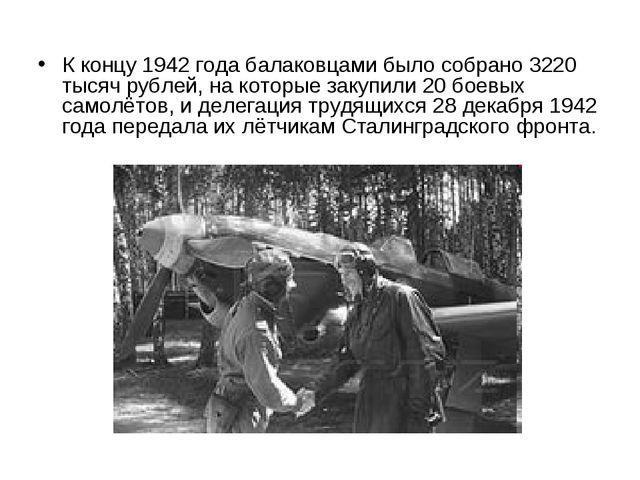 К концу 1942 года балаковцами было собрано 3220 тысяч рублей, на которые зак...