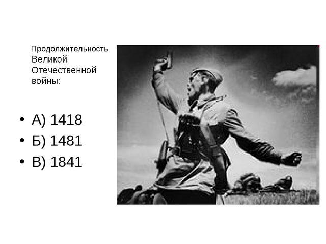 Продолжительность Великой Отечественной войны: А) 1418 Б) 1481 В) 1841
