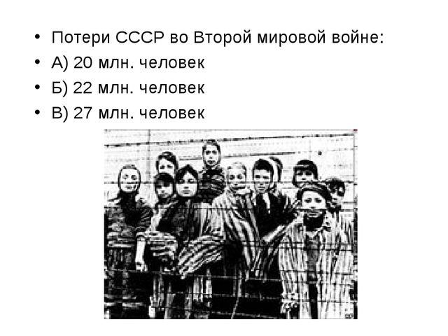 Потери СССР во Второй мировой войне: А) 20 млн. человек Б) 22 млн. человек В)...