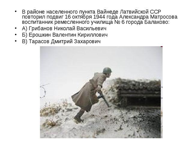 В районе населенного пункта Вайнеде Латвийской ССР повторил подвиг 16 октября...