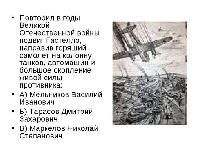 Повторил в годы Великой Отечественной войны подвиг Гастелло, направив горящий...