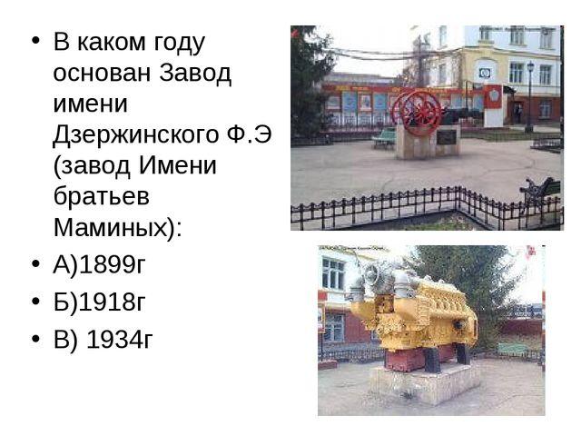 В каком году основан Завод имени Дзержинского Ф.Э (завод Имени братьев Мамины...