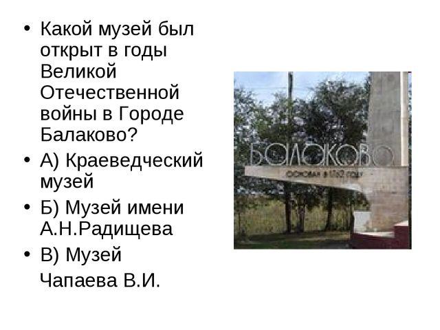 Какой музей был открыт в годы Великой Отечественной войны в Городе Балаково?...