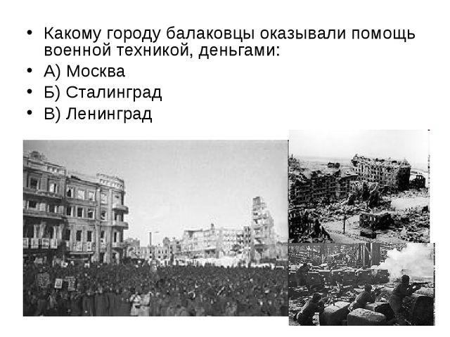 Какому городу балаковцы оказывали помощь военной техникой, деньгами: А) Москв...