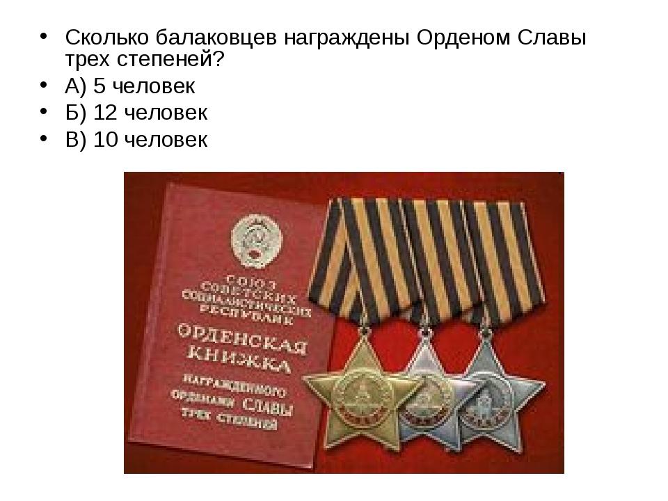Сколько балаковцев награждены Орденом Славы трех степеней? А) 5 человек Б) 12...