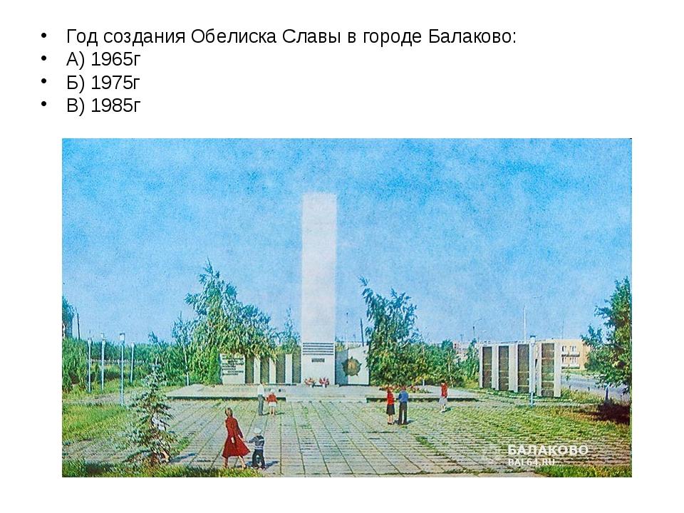 Год создания Обелиска Славы в городе Балаково: А) 1965г Б) 1975г В) 1985г
