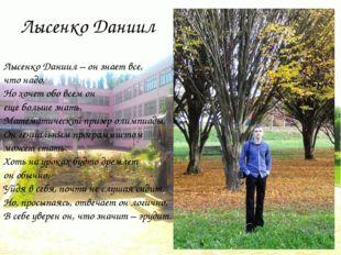 Лысенко Даниил Лысенко Даниил – он знает все, что надо, Но хочет обо всем он