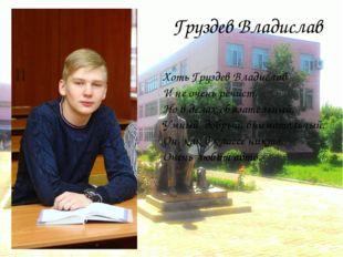 Груздев Владислав Хоть Груздев Владислав И не очень речист, Но в делах обязат