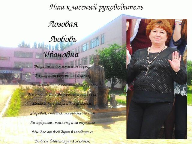 Наш классный руководитель Лозовая Любовь Ивановна Вы указали в жизни нам доро...