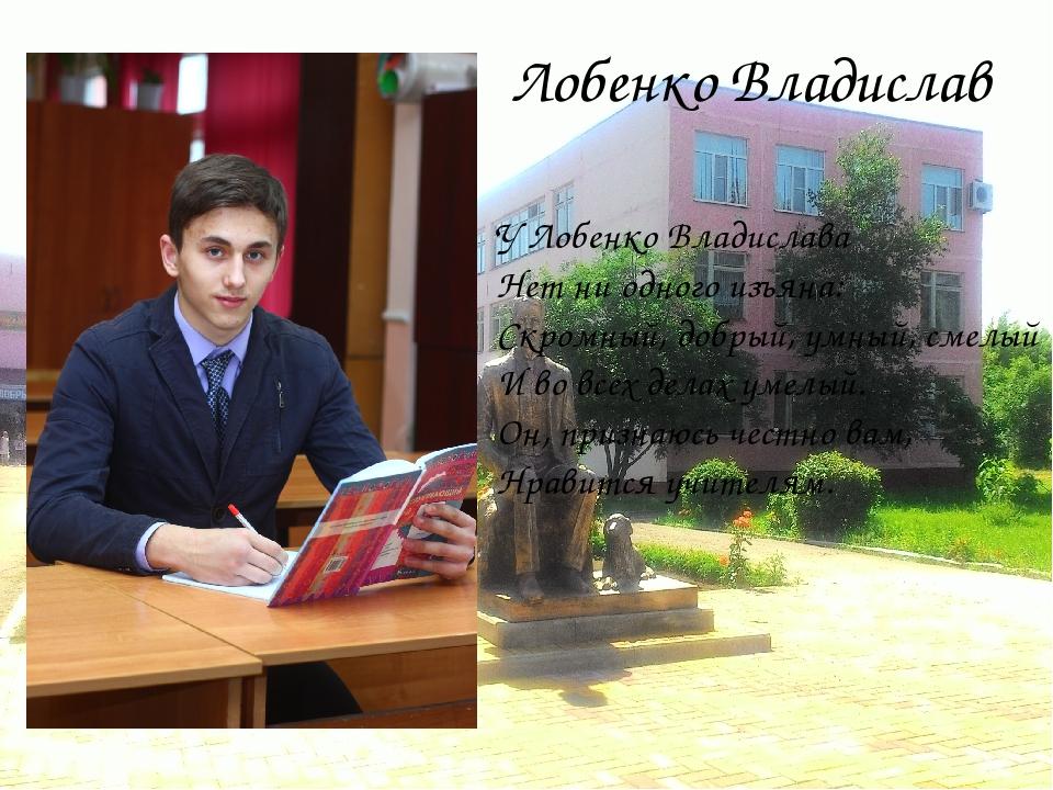 Лобенко Владислав У Лобенко Владислава Нет ни одного изъяна: Скромный, добрый...
