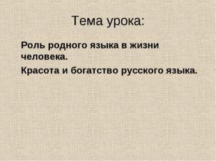 Тема урока: Роль родного языка в жизни человека. Красота и богатство русского