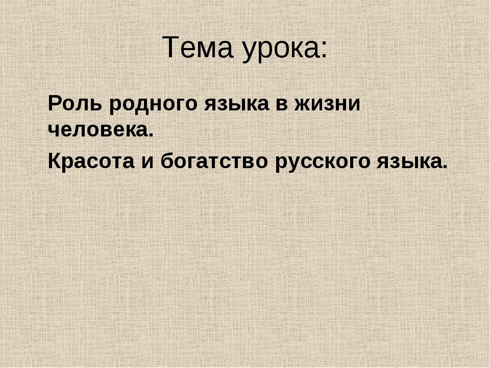 Тема урока: Роль родного языка в жизни человека. Красота и богатство русского...