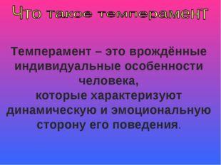 Темперамент – это врождённые индивидуальные особенности человека, которые хар