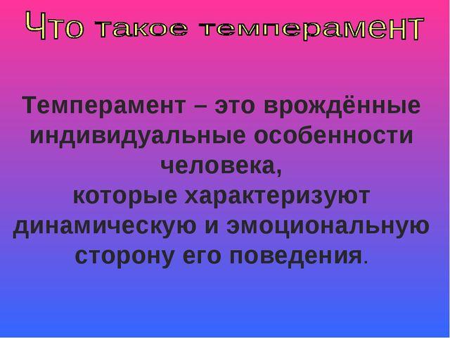 Темперамент – это врождённые индивидуальные особенности человека, которые хар...