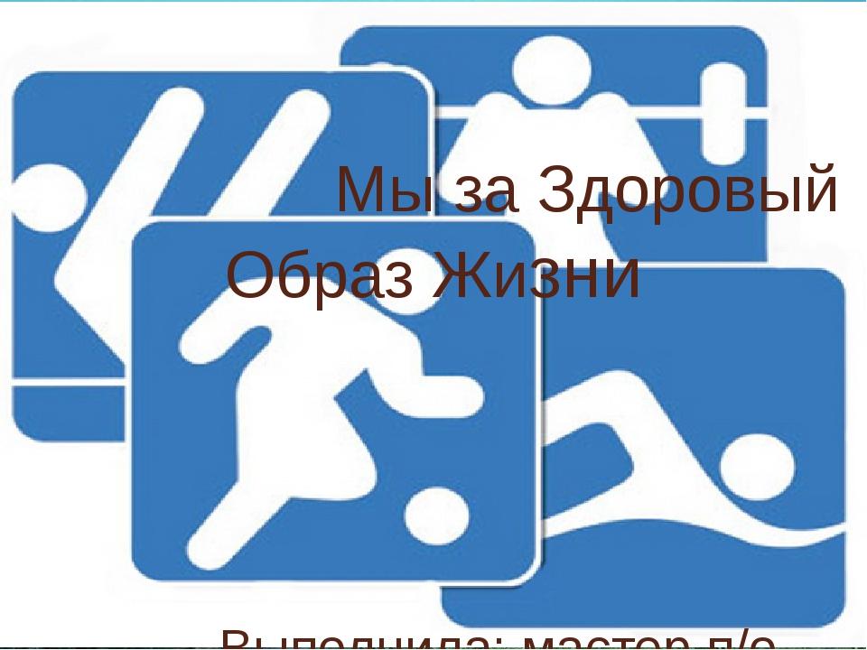 Мы за Здоровый Образ Жизни Выполнила: мастер п/о Васильева А.Н.