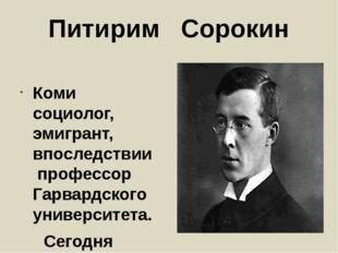 Питирим Сорокин Коми социолог, эмигрант, впоследствии профессор Гарвардского