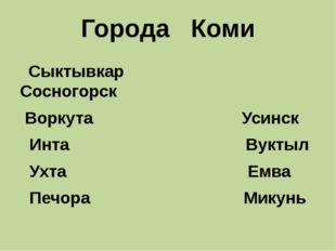 Города Коми Сыктывкар Сосногорск Воркута Усинск Инта Вуктыл Ухта Емва Печора