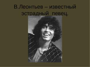 В.Леонтьев – известный эстрадный певец.