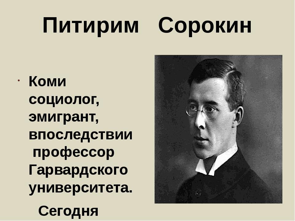 Питирим Сорокин Коми социолог, эмигрант, впоследствии профессор Гарвардского...