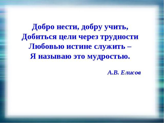 Добро нести, добру учить, Добиться цели через трудности Любовью истине служит...