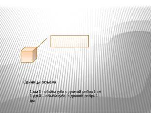 Единицы объёма 1 см 3 - объём куба с длиной ребра 1 см 1 дм 3 – объём куба,