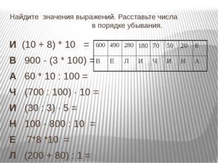 Найдите значения выражений. Расставьте числа в порядке убывания. И (10 + 8) *