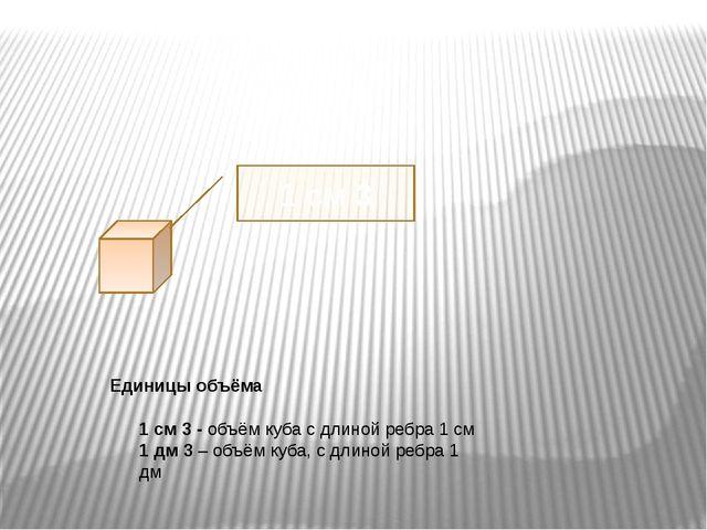 Единицы объёма 1 см 3 - объём куба с длиной ребра 1 см 1 дм 3 – объём куба,...