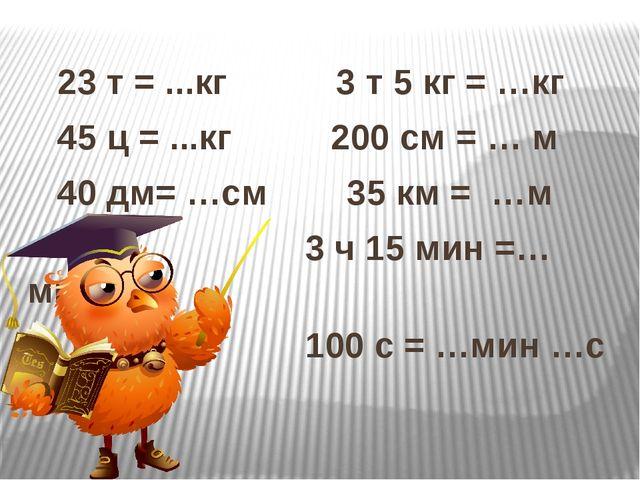 23 т = ...кг 3 т 5 кг = …кг 45 ц = ...кг 200 см = … м 40 дм= …см 35 км = …м...