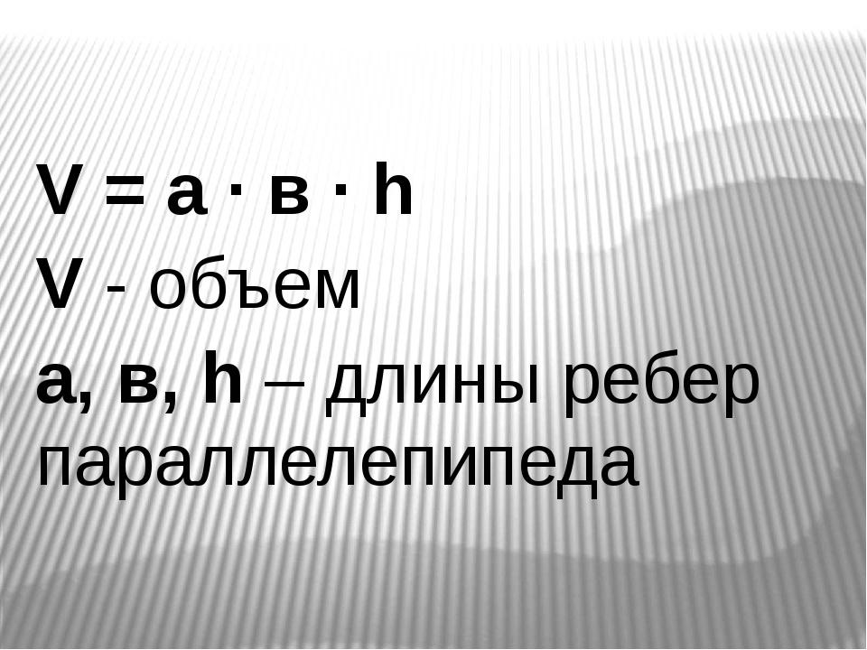 V = a ∙ в ∙ h V - объем a, в, h – длины ребер параллелепипеда