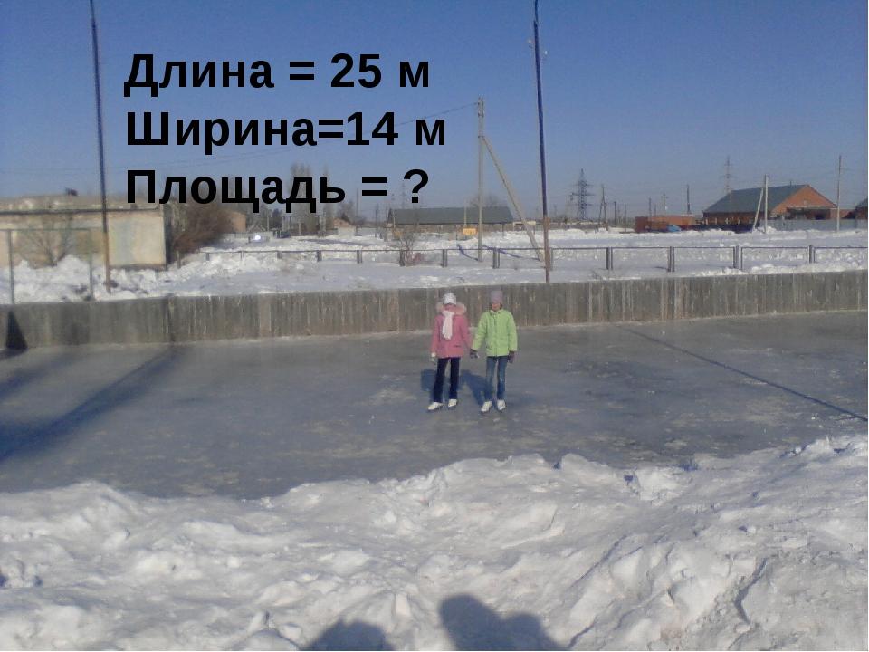 Длина = 25 м Ширина=14 м Площадь = ?
