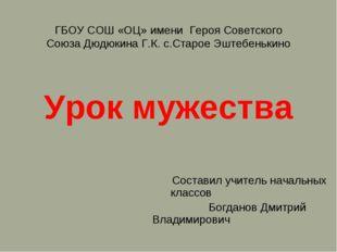 Урок мужества Составил учитель начальных классов Богданов Дмитрий Владимирови