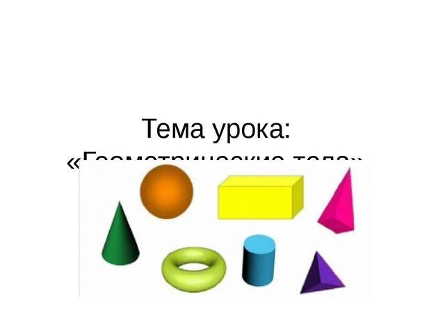 Тема урока: «Геометрические тела»