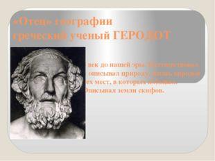 «Отец» географии греческий ученый ГЕРОДОТ 5 век до нашей эры. Путешествовал и