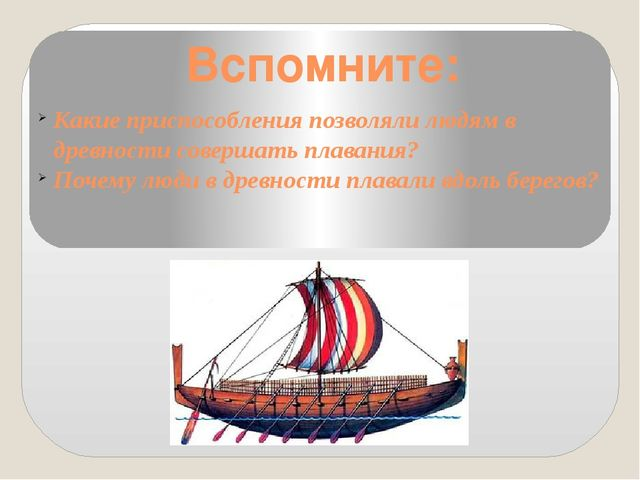 Вспомните: Какие приспособления позволяли людям в древности совершать плавани...