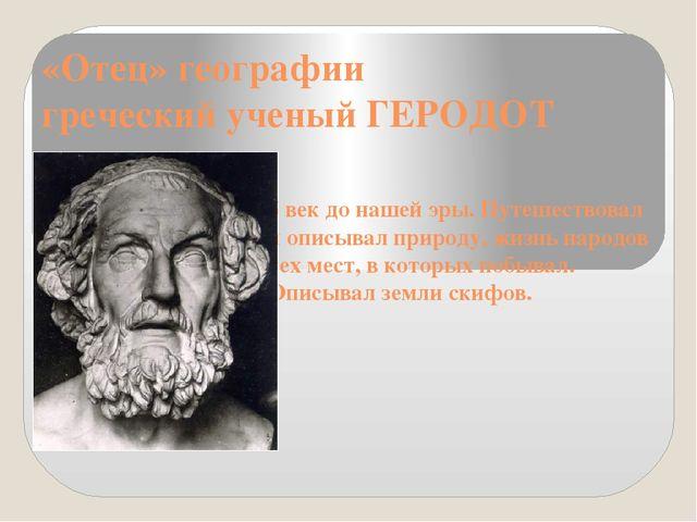 «Отец» географии греческий ученый ГЕРОДОТ 5 век до нашей эры. Путешествовал и...