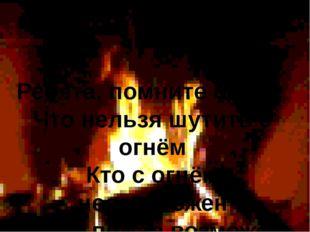 Ребята, помните о том, Что нельзя шутить с огнём Кто с огнём неосторожен У т