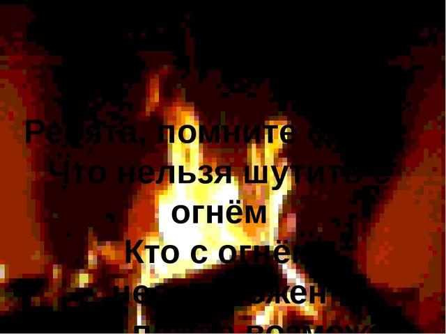 Ребята, помните о том, Что нельзя шутить с огнём Кто с огнём неосторожен У т...