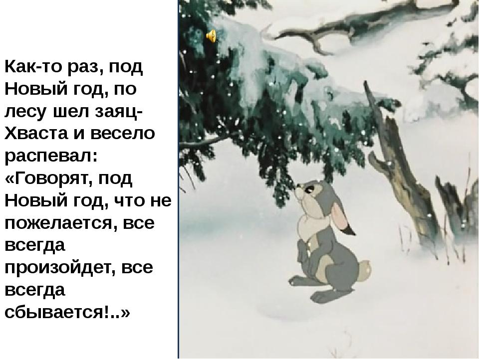 Как-то раз, под Новый год, по лесу шел заяц-Хваста и весело распевал: «Говоря...