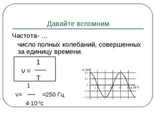 Давайте вспомним Частота- … число полных колебаний, совершенных за единицу вр
