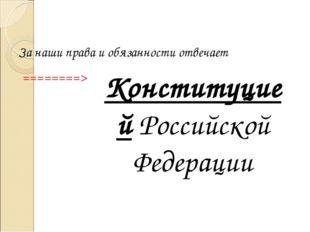 Конституцией Российской Федерации За наши права и обязанности отвечает ======