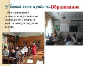 У детей есть право на: Образование Все мальчишки и девчонки при достижении оп