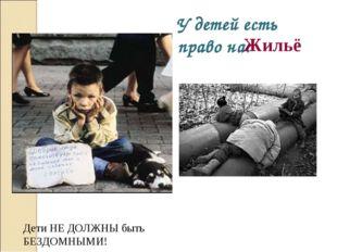 У детей есть право на: Жильё Дети НЕ ДОЛЖНЫ быть БЕЗДОМНЫМИ!