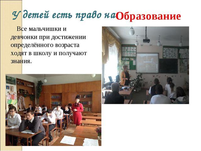 У детей есть право на: Образование Все мальчишки и девчонки при достижении оп...