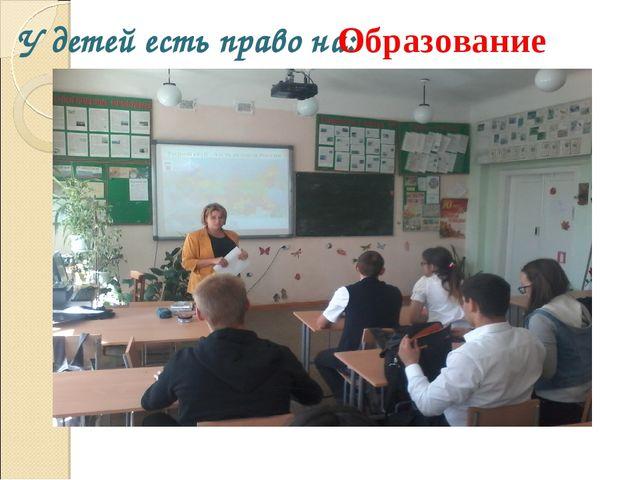 У детей есть право на: Образование