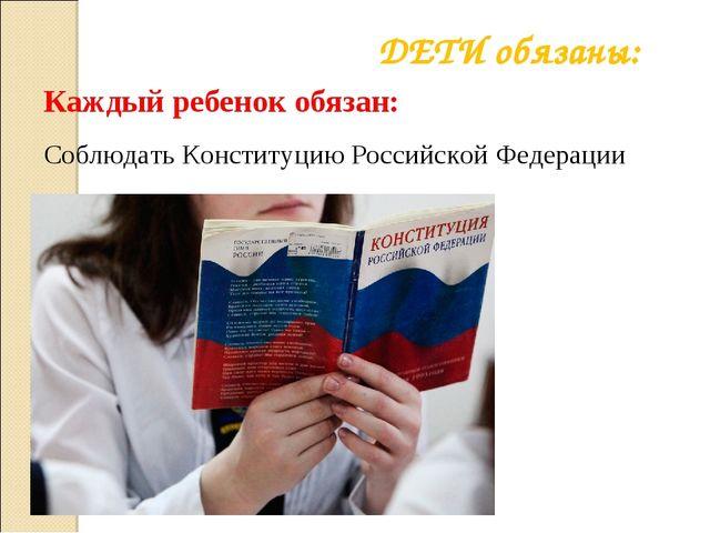 Соблюдать Конституцию Российской Федерации ДЕТИ обязаны: Каждый ребенок обязан: